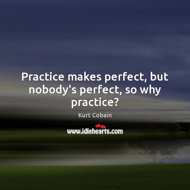 Practice makes perfect, but nobody's perfect, so why practice? Kurt Cobain Picture Quote