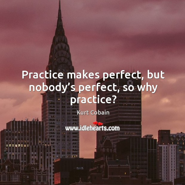 Image, Practice makes perfect, but nobody's perfect, so why practice?