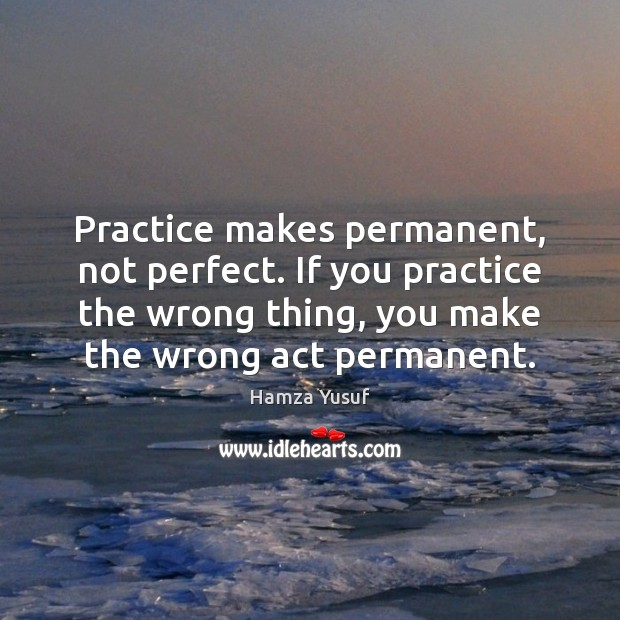 Practice makes permanent, not perfect. If you practice the wrong thing, you Hamza Yusuf Picture Quote