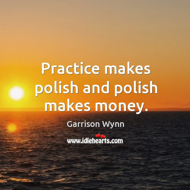 Image, Practice makes polish and polish makes money.