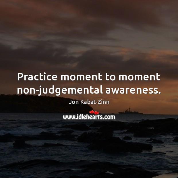 Practice moment to moment non-judgemental awareness. Jon Kabat-Zinn Picture Quote