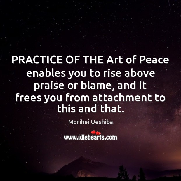 PRACTICE OF THE Art of Peace enables you to rise above praise Morihei Ueshiba Picture Quote