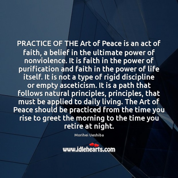 PRACTICE OF THE Art of Peace is an act of faith, a Morihei Ueshiba Picture Quote
