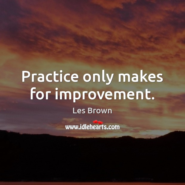 Practice only makes for improvement. Les Brown Picture Quote