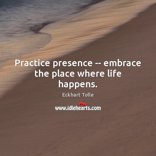 Practice presence — embrace the place where life happens. Eckhart Tolle Picture Quote