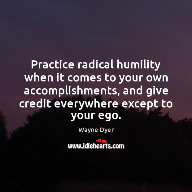 Practice radical humility when it comes to your own accomplishments, and give Humility Quotes Image