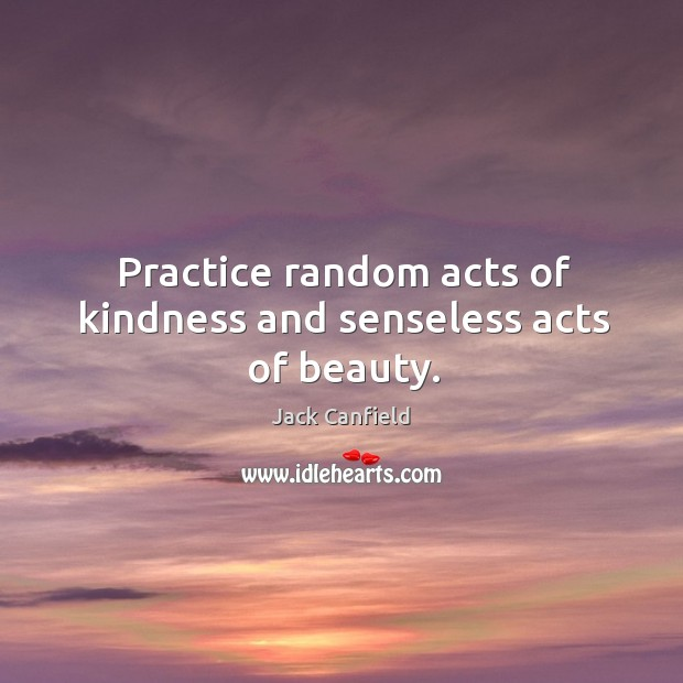 Image, Practice random acts of kindness and senseless acts of beauty.