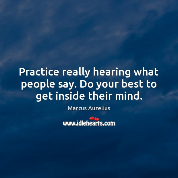 Practice really hearing what people say. Do your best to get inside their mind. Image