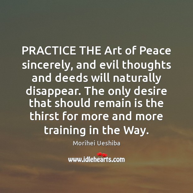 PRACTICE THE Art of Peace sincerely, and evil thoughts and deeds will Morihei Ueshiba Picture Quote