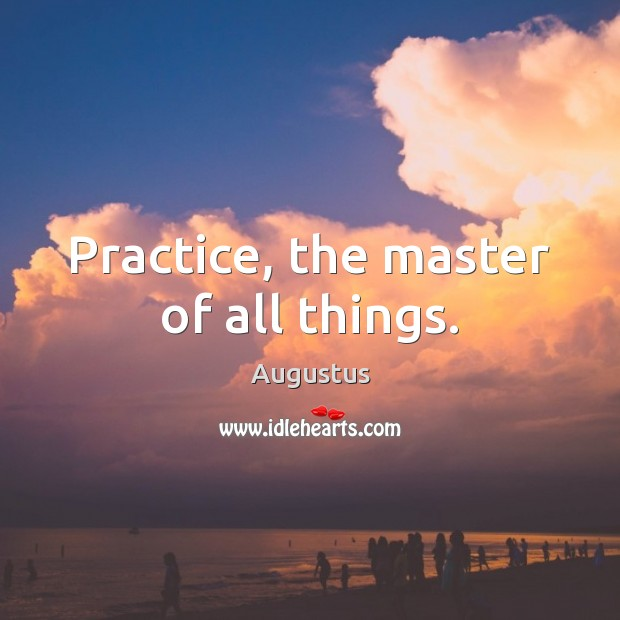 Image, Practice, the master of all things.