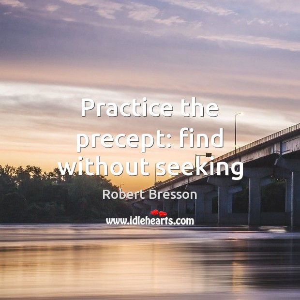 Practice the precept: find without seeking Robert Bresson Picture Quote