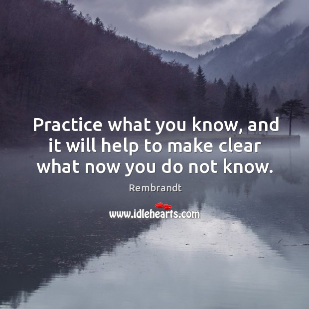 Practice what you know, and it will help to make clear what now you do not know. Image