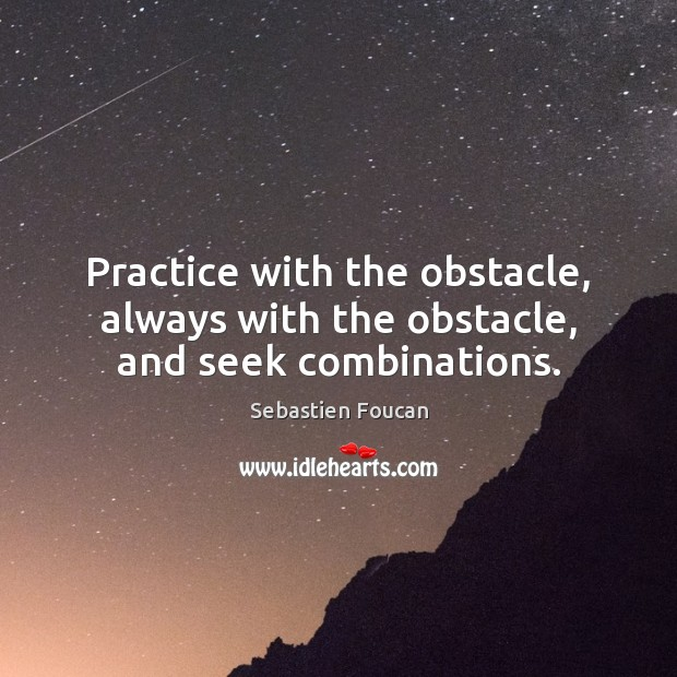 Practice with the obstacle, always with the obstacle, and seek combinations. Sebastien Foucan Picture Quote