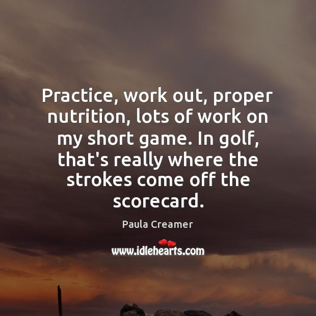Practice, work out, proper nutrition, lots of work on my short game. Paula Creamer Picture Quote
