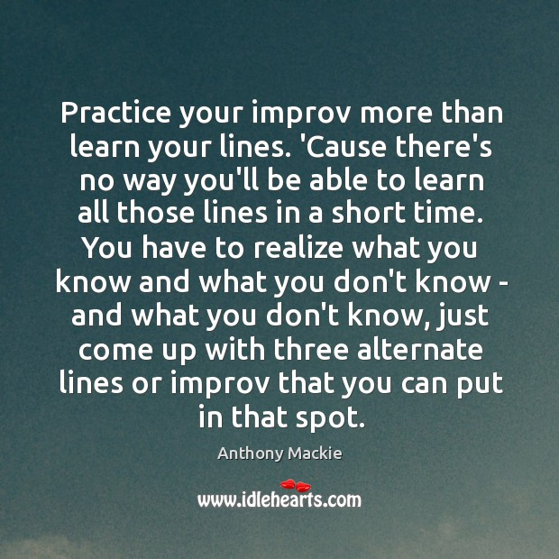 Image, Practice your improv more than learn your lines. 'Cause there's no way