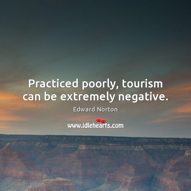 Practiced poorly, tourism can be extremely negative. Image