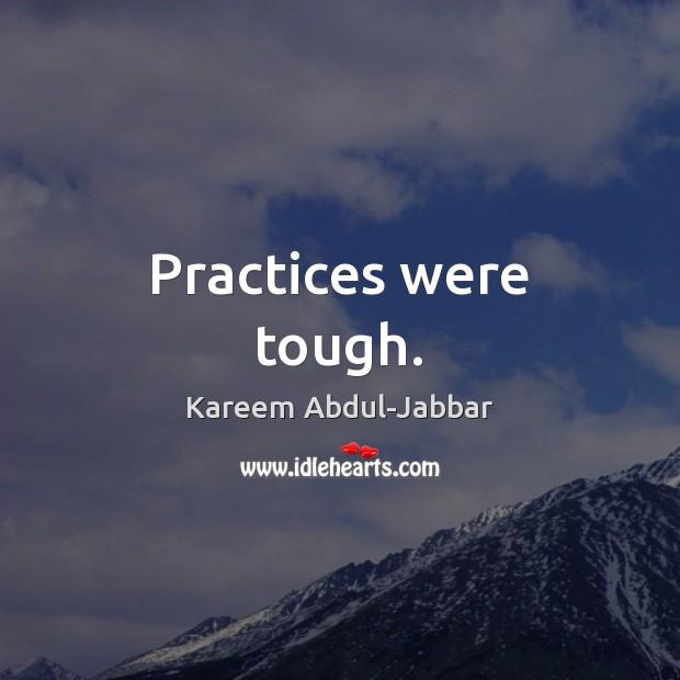 Practices were tough. Kareem Abdul-Jabbar Picture Quote