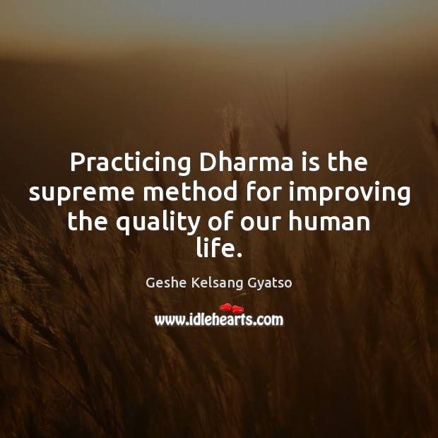 Practicing Dharma is the supreme method for improving the quality of our human life. Geshe Kelsang Gyatso Picture Quote