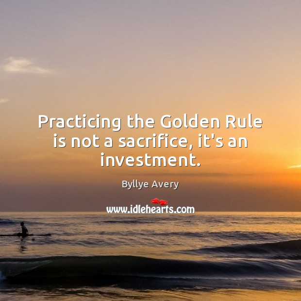 Image, Practicing the Golden Rule is not a sacrifice, it's an investment.