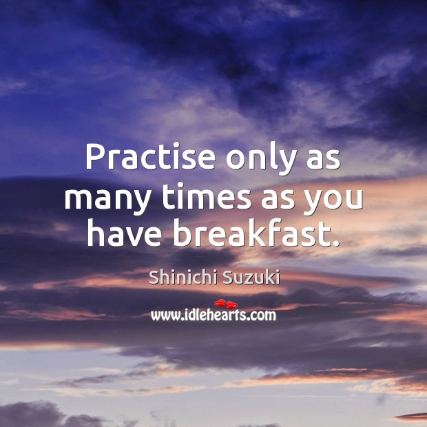 Practise only as many times as you have breakfast. Shinichi Suzuki Picture Quote
