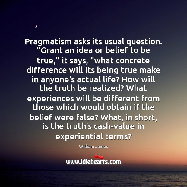 "Image, Pragmatism asks its usual question. ""Grant an idea or belief to be"