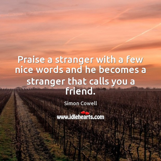 Praise a stranger with a few nice words and he becomes a stranger that calls you a friend. Simon Cowell Picture Quote
