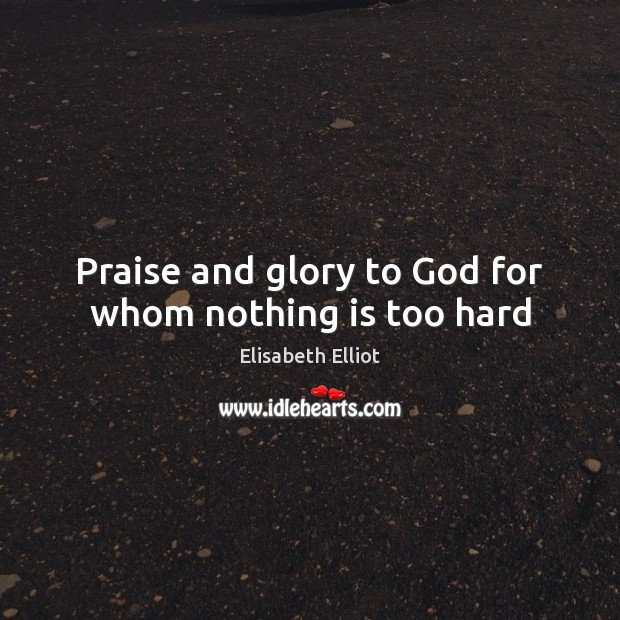 Praise and glory to God for whom nothing is too hard Praise Quotes Image