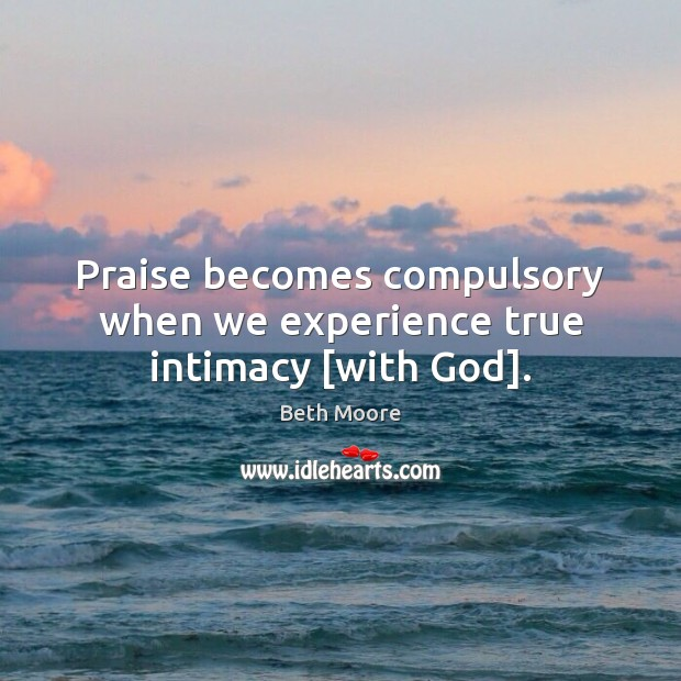 Praise becomes compulsory when we experience true intimacy [with God]. Image