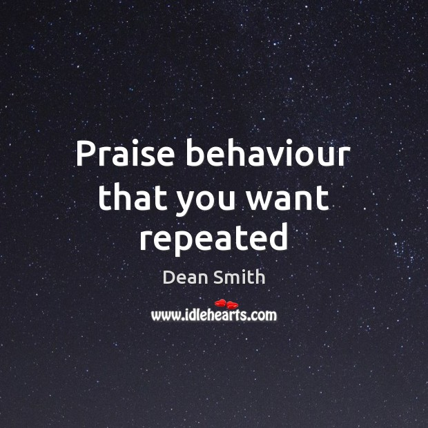 Praise behaviour that you want repeated Dean Smith Picture Quote