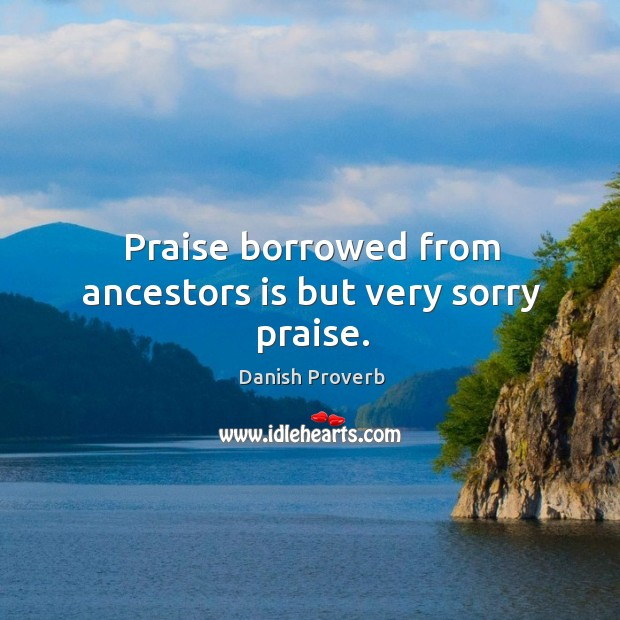 Praise borrowed from ancestors is but very sorry praise. Image