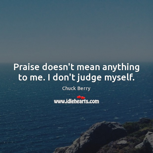 Praise doesn't mean anything to me. I don't judge myself. Don't Judge Quotes Image