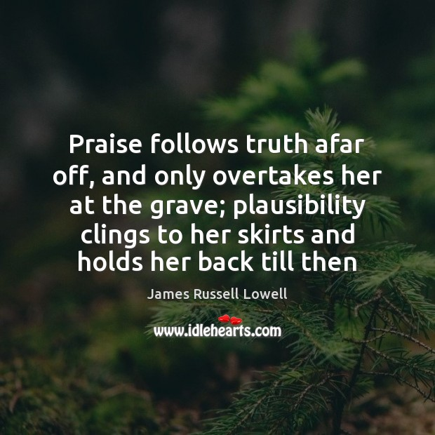 Praise follows truth afar off, and only overtakes her at the grave; James Russell Lowell Picture Quote