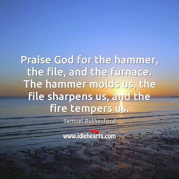 Praise God for the hammer, the file, and the furnace. The hammer Samuel Rutherford Picture Quote