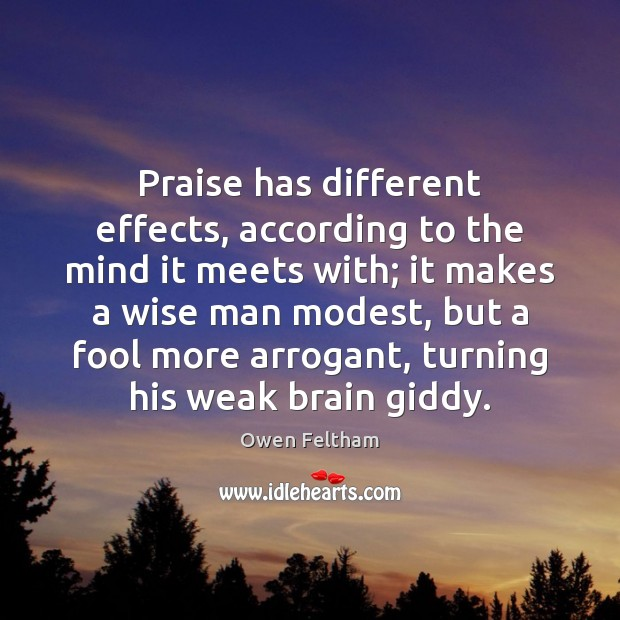 Praise has different effects, according to the mind it meets with; it Owen Feltham Picture Quote