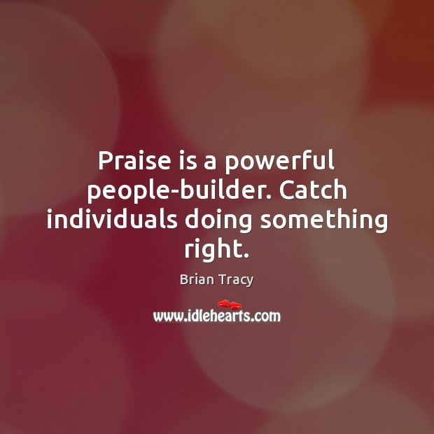 Praise is a powerful people-builder. Catch individuals doing something right. Image