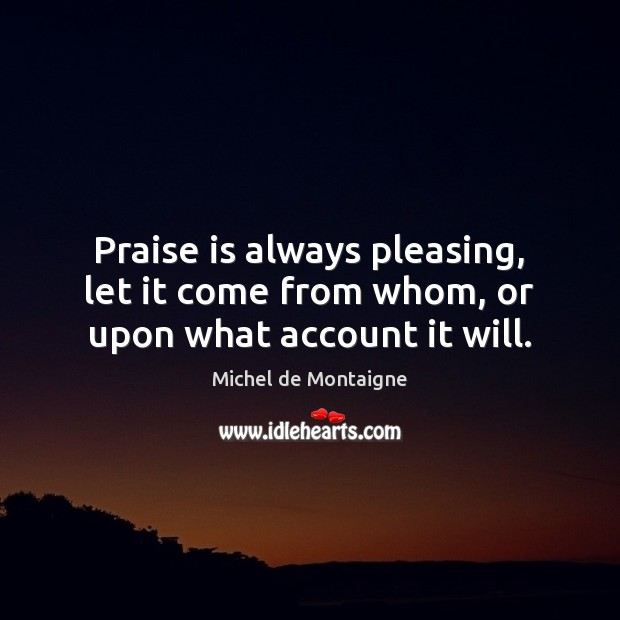 Image, Praise is always pleasing, let it come from whom, or upon what account it will.