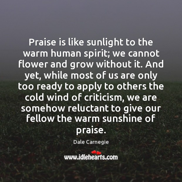 Praise is like sunlight to the warm human spirit; we cannot flower Praise Quotes Image