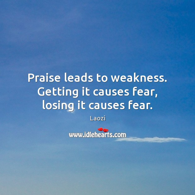 Praise leads to weakness. Getting it causes fear, losing it causes fear. Image