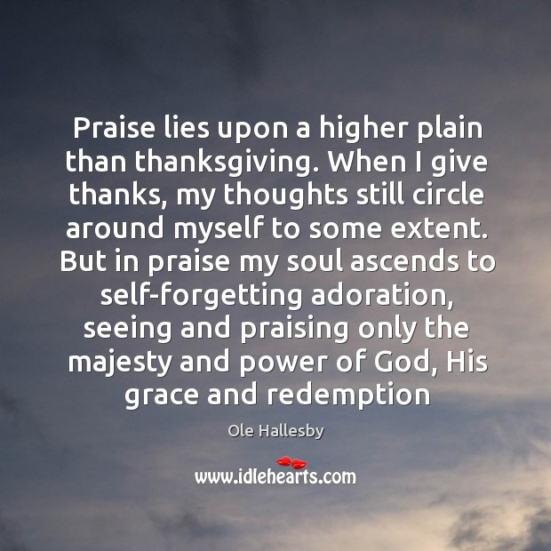 Praise lies upon a higher plain than thanksgiving. When I give thanks, Ole Hallesby Picture Quote