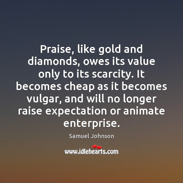 Image, Praise, like gold and diamonds, owes its value only to its scarcity.