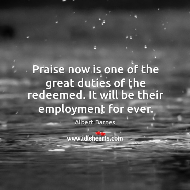 Image, Praise now is one of the great duties of the redeemed. It will be their employment for ever.