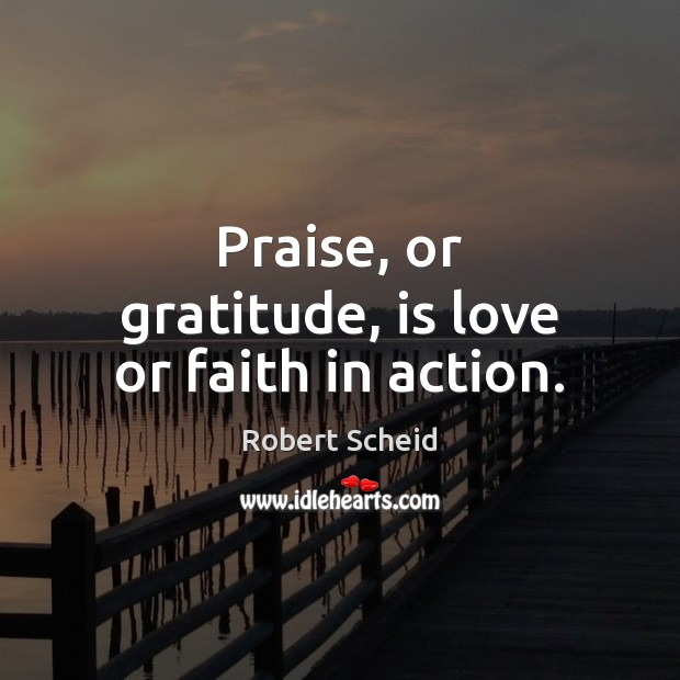 Love In Action Quotes: Robert Scheid Quote: Praise, Or Gratitude, Is Love Or