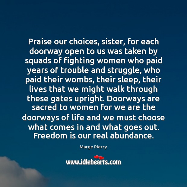 Praise our choices, sister, for each doorway open to us was taken Marge Piercy Picture Quote