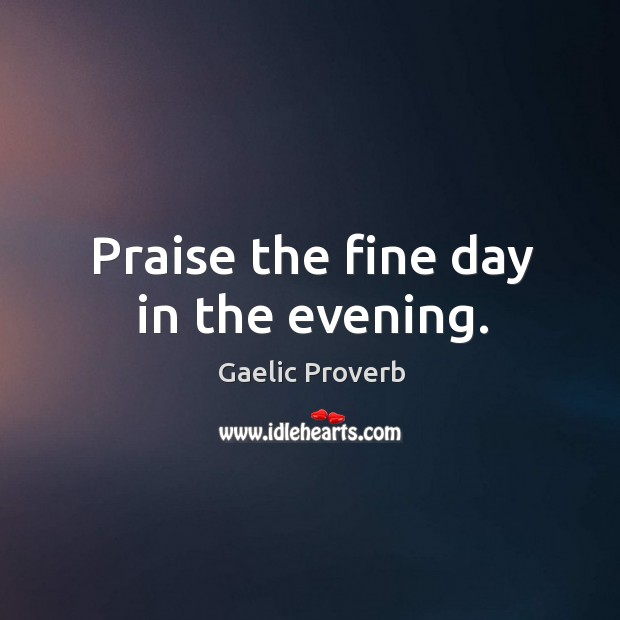 Praise the fine day in the evening. Gaelic Proverbs Image