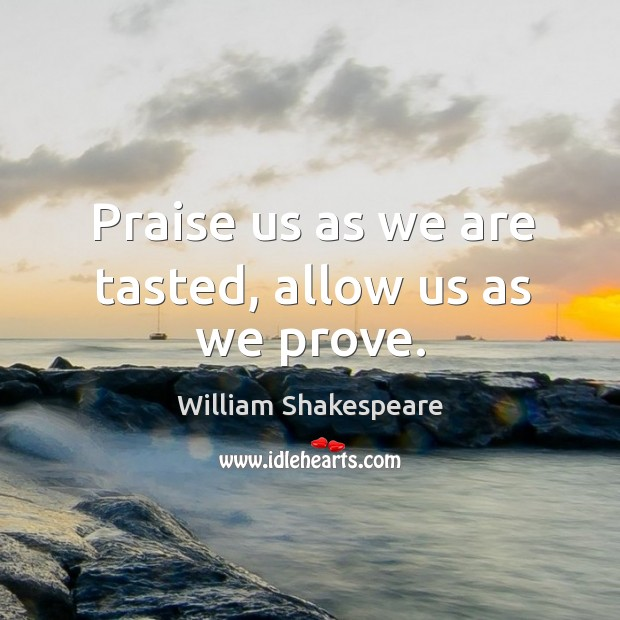 Praise us as we are tasted, allow us as we prove. Image