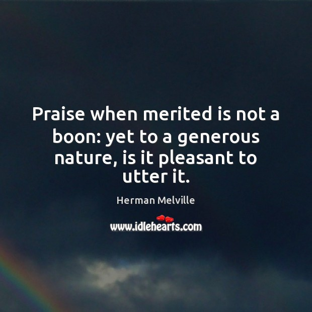 Praise when merited is not a boon: yet to a generous nature, is it pleasant to utter it. Herman Melville Picture Quote