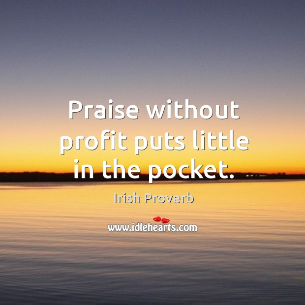 Image, Praise without profit puts little in the pocket.