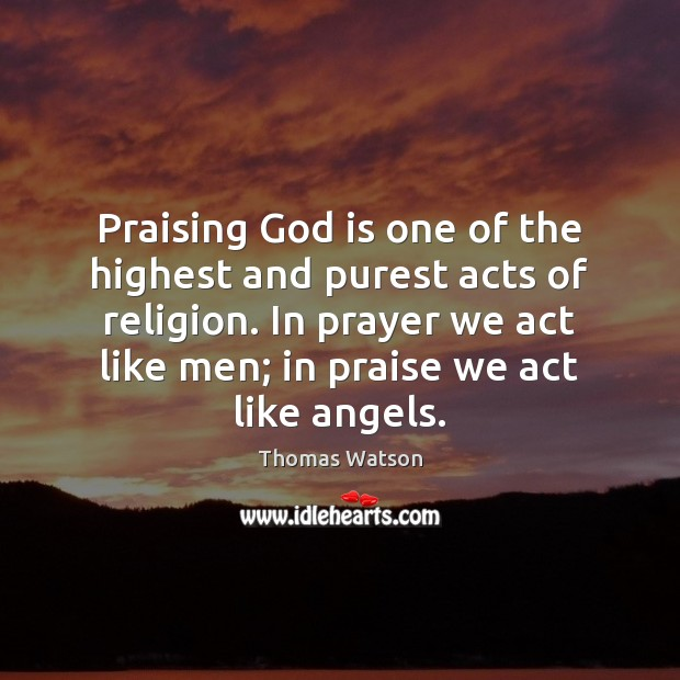 Praising God is one of the highest and purest acts of religion. Thomas Watson Picture Quote
