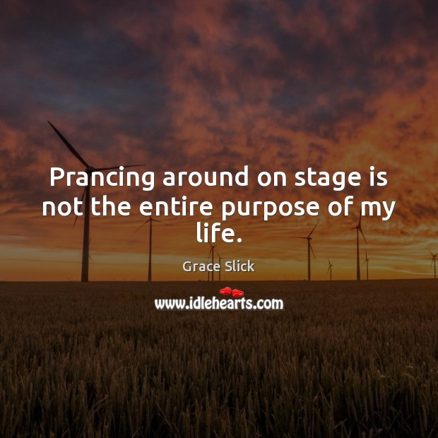 Prancing around on stage is not the entire purpose of my life. Grace Slick Picture Quote