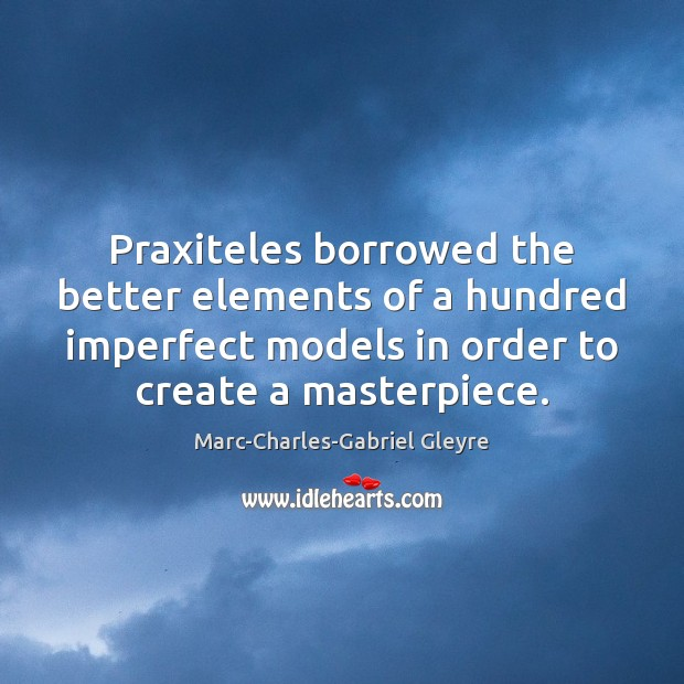 Praxiteles borrowed the better elements of a hundred imperfect models in order Image